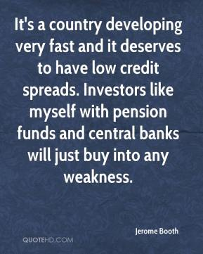 It's a country developing very fast and it deserves to have low credit spreads. Investors like myself with pension funds and central banks will just buy into any weakness.