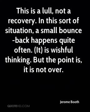 This is a lull, not a recovery. In this sort of situation, a small bounce-back happens quite often. (It) is wishful thinking. But the point is, it is not over.