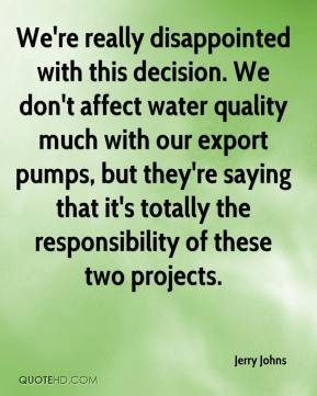 Jerry Johns  - We're really disappointed with this decision. We don't affect water quality much with our export pumps, but they're saying that it's totally the responsibility of these two projects.