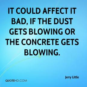 Jerry Little  - It could affect it bad, if the dust gets blowing or the concrete gets blowing.