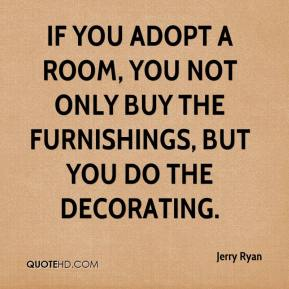 Jerry Ryan  - If you adopt a room, you not only buy the furnishings, but you do the decorating.