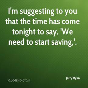 I'm suggesting to you that the time has come tonight to say, 'We need to start saving,'.