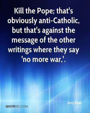 Kill the Pope; that's obviously anti-Catholic, but that's against the message of the other writings where they say 'no more war,'.