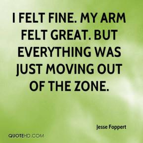 Jesse Foppert  - I felt fine. My arm felt great. But everything was just moving out of the zone.