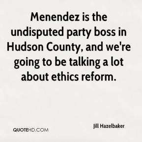 Jill Hazelbaker  - Menendez is the undisputed party boss in Hudson County, and we're going to be talking a lot about ethics reform.