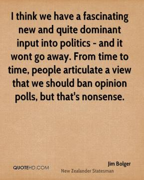 Jim Bolger - I think we have a fascinating new and quite dominant input into politics - and it wont go away. From time to time, people articulate a view that we should ban opinion polls, but that's nonsense.