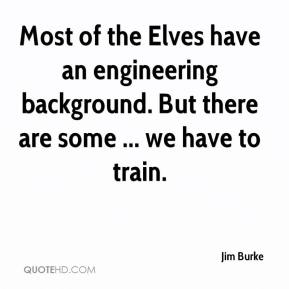 Jim Burke  - Most of the Elves have an engineering background. But there are some ... we have to train.