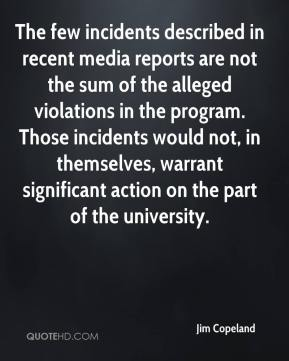 Jim Copeland  - The few incidents described in recent media reports are not the sum of the alleged violations in the program. Those incidents would not, in themselves, warrant significant action on the part of the university.