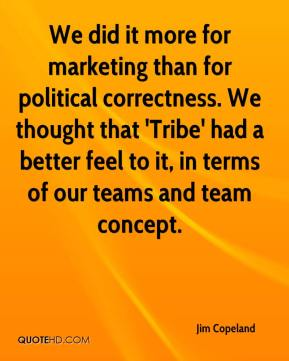 Jim Copeland  - We did it more for marketing than for political correctness. We thought that 'Tribe' had a better feel to it, in terms of our teams and team concept.