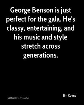 Jim Coyne  - George Benson is just perfect for the gala. He's classy, entertaining, and his music and style stretch across generations.