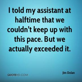 Jim Dolan  - I told my assistant at halftime that we couldn't keep up with this pace. But we actually exceeded it.