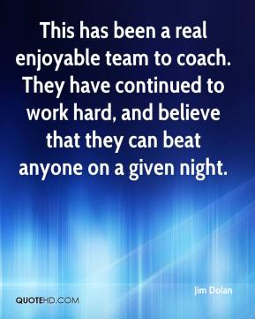 This has been a real enjoyable team to coach. They have continued to work hard, and believe that they can beat anyone on a given night.
