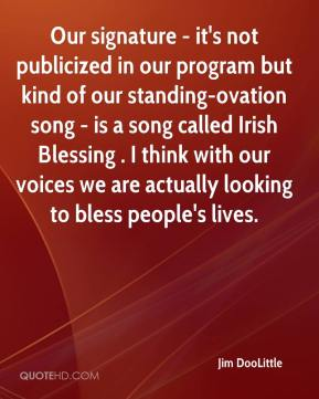 Jim DooLittle  - Our signature - it's not publicized in our program but kind of our standing-ovation song - is a song called Irish Blessing . I think with our voices we are actually looking to bless people's lives.