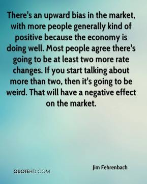 Jim Fehrenbach  - There's an upward bias in the market, with more people generally kind of positive because the economy is doing well. Most people agree there's going to be at least two more rate changes. If you start talking about more than two, then it's going to be weird. That will have a negative effect on the market.