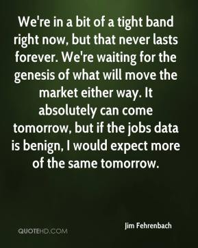 Jim Fehrenbach  - We're in a bit of a tight band right now, but that never lasts forever. We're waiting for the genesis of what will move the market either way. It absolutely can come tomorrow, but if the jobs data is benign, I would expect more of the same tomorrow.