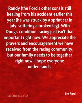 Jim Ford  - Randy (the Ford's other son) is still healing from his accident earlier this year (he was struck by a sprint car in July, suffering a broken leg). With Doug's condition, racing just isn't that important right now. We appreciate the prayers and encouragement we have received from the racing community, but our family needs to be together right now. I hope everyone understands.