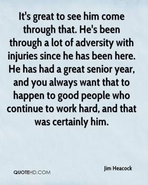 Jim Heacock  - It's great to see him come through that. He's been through a lot of adversity with injuries since he has been here. He has had a great senior year, and you always want that to happen to good people who continue to work hard, and that was certainly him.