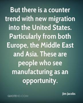 Jim Jacobs  - But there is a counter trend with new migration into the United States. Particularly from both Europe, the Middle East and Asia. These are people who see manufacturing as an opportunity.