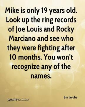 Jim Jacobs  - Mike is only 19 years old. Look up the ring records of Joe Louis and Rocky Marciano and see who they were fighting after 10 months. You won't recognize any of the names.