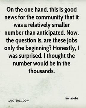 Jim Jacobs  - On the one hand, this is good news for the community that it was a relatively smaller number than anticipated. Now, the question is, are these jobs only the beginning? Honestly, I was surprised. I thought the number would be in the thousands.