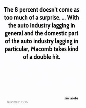 Jim Jacobs  - The 8 percent doesn't come as too much of a surprise, ... With the auto industry lagging in general and the domestic part of the auto industry lagging in particular, Macomb takes kind of a double hit.