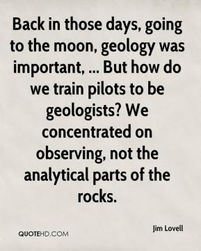Jim Lovell  - Back in those days, going to the moon, geology was important, ... But how do we train pilots to be geologists? We concentrated on observing, not the analytical parts of the rocks.