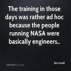 Jim Lovell  - The training in those days was rather ad hoc because the people running NASA were basically engineers.