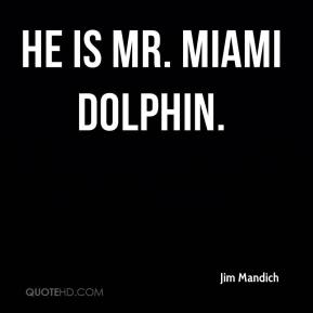 He is Mr. Miami Dolphin.