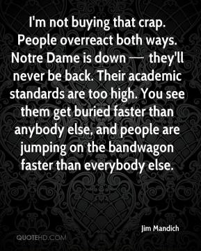 I'm not buying that crap. People overreact both ways. Notre Dame is down — they'll never be back. Their academic standards are too high. You see them get buried faster than anybody else, and people are jumping on the bandwagon faster than everybody else.