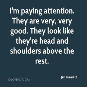 Jim Mandich  - I'm paying attention. They are very, very good. They look like they're head and shoulders above the rest.