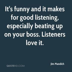 It's funny and it makes for good listening, especially beating up on your boss. Listeners love it.