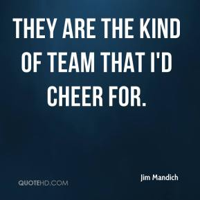 They are the kind of team that I'd cheer for.