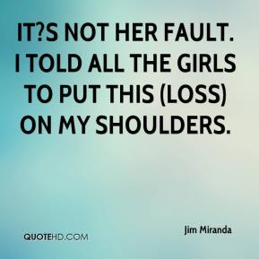Jim Miranda  - It?s not her fault. I told all the girls to put this (loss) on my shoulders.
