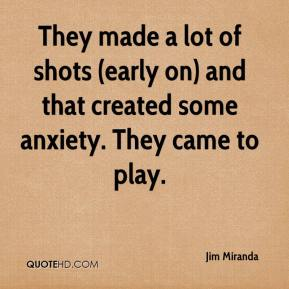 Jim Miranda  - They made a lot of shots (early on) and that created some anxiety. They came to play.