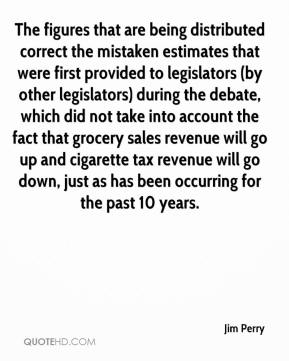 Jim Perry  - The figures that are being distributed correct the mistaken estimates that were first provided to legislators (by other legislators) during the debate, which did not take into account the fact that grocery sales revenue will go up and cigarette tax revenue will go down, just as has been occurring for the past 10 years.