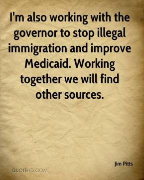 I'm also working with the governor to stop illegal immigration and improve Medicaid. Working together we will find other sources.