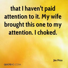 Jim Price  - that I haven't paid attention to it. My wife brought this one to my attention. I choked.