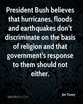 Jim Towey  - President Bush believes that hurricanes, floods and earthquakes don't discriminate on the basis of religion and that government's response to them should not either.