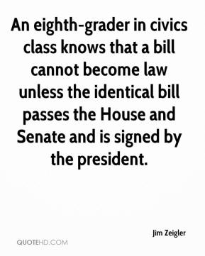 Jim Zeigler  - An eighth-grader in civics class knows that a bill cannot become law unless the identical bill passes the House and Senate and is signed by the president.