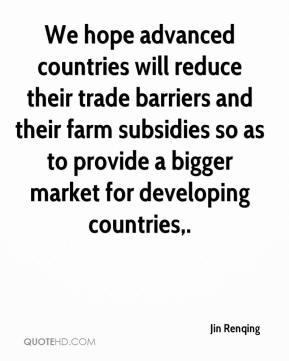 Jin Renqing  - We hope advanced countries will reduce their trade barriers and their farm subsidies so as to provide a bigger market for developing countries.