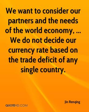 We want to consider our partners and the needs of the world economy, ... We do not decide our currency rate based on the trade deficit of any single country.