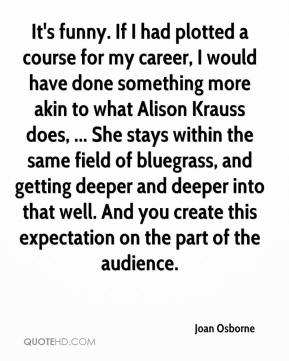 Joan Osborne  - It's funny. If I had plotted a course for my career, I would have done something more akin to what Alison Krauss does, ... She stays within the same field of bluegrass, and getting deeper and deeper into that well. And you create this expectation on the part of the audience.