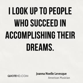 Joanna Noelle Levesque - I look up to people who succeed in accomplishing their dreams.