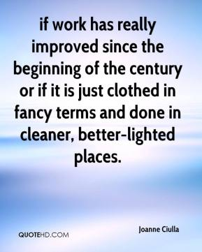 if work has really improved since the beginning of the century or if it is just clothed in fancy terms and done in cleaner, better-lighted places.
