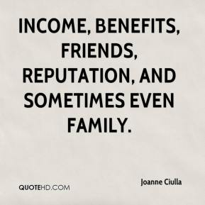 Joanne Ciulla  - income, benefits, friends, reputation, and sometimes even family.