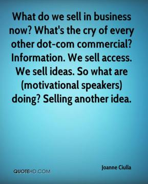 Joanne Ciulla  - What do we sell in business now? What's the cry of every other dot-com commercial? Information. We sell access. We sell ideas. So what are (motivational speakers) doing? Selling another idea.