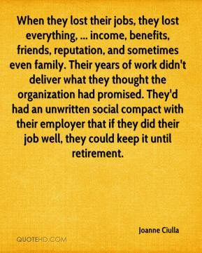 Joanne Ciulla  - When they lost their jobs, they lost everything, ... income, benefits, friends, reputation, and sometimes even family. Their years of work didn't deliver what they thought the organization had promised. They'd had an unwritten social compact with their employer that if they did their job well, they could keep it until retirement.
