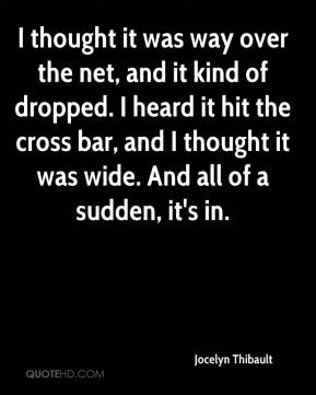 Jocelyn Thibault  - I thought it was way over the net, and it kind of dropped. I heard it hit the cross bar, and I thought it was wide. And all of a sudden, it's in.