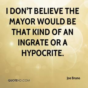 Joe Bruno  - I don't believe the mayor would be that kind of an ingrate or a hypocrite.