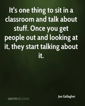 Joe Gallagher  - It's one thing to sit in a classroom and talk about stuff. Once you get people out and looking at it, they start talking about it.